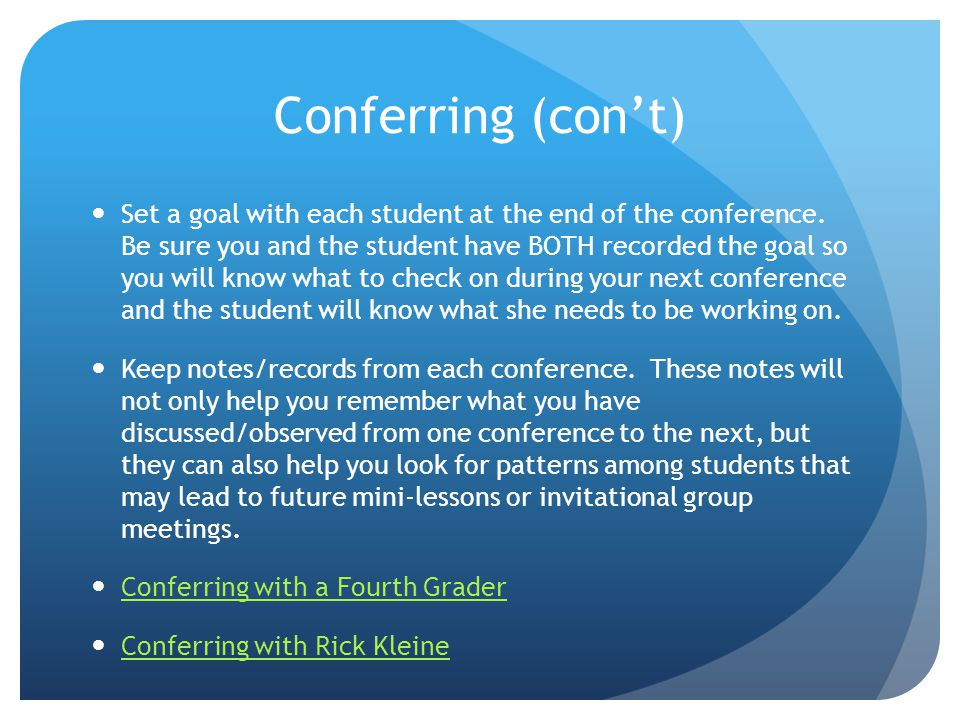 Conferring (cont) Set a goal with each student at the end of the conference. Be sure you and the student have BOTH recorded the goal so you will know