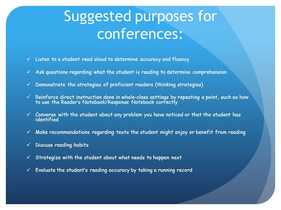 Suggested purposes for conferences: Listen to a student read aloud to determine accuracy and fluency Ask questions regarding what the student is readi