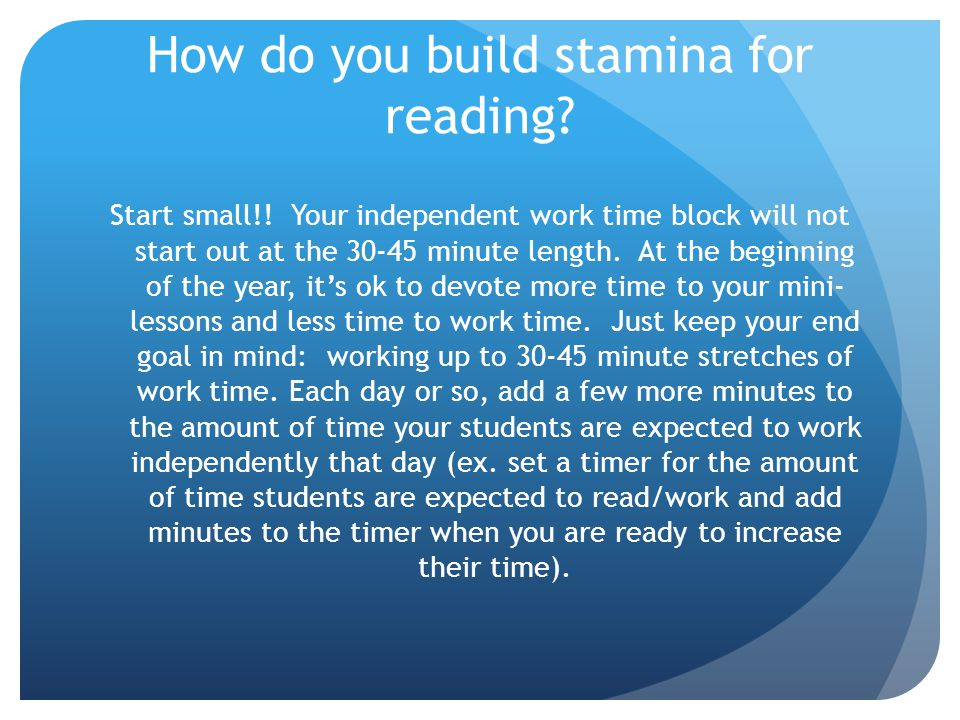 How do you build stamina for reading? Start small!! Your independent work time block will not start out at the 30-45 minute length. At the beginning o