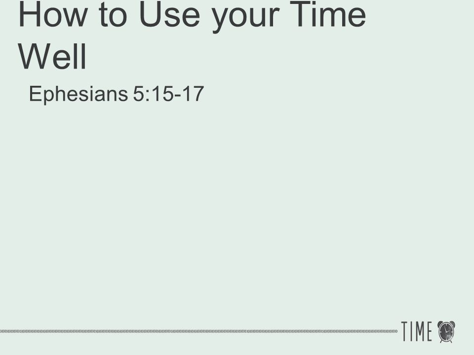 How to Use your Time Well Ephesians 5:15-17