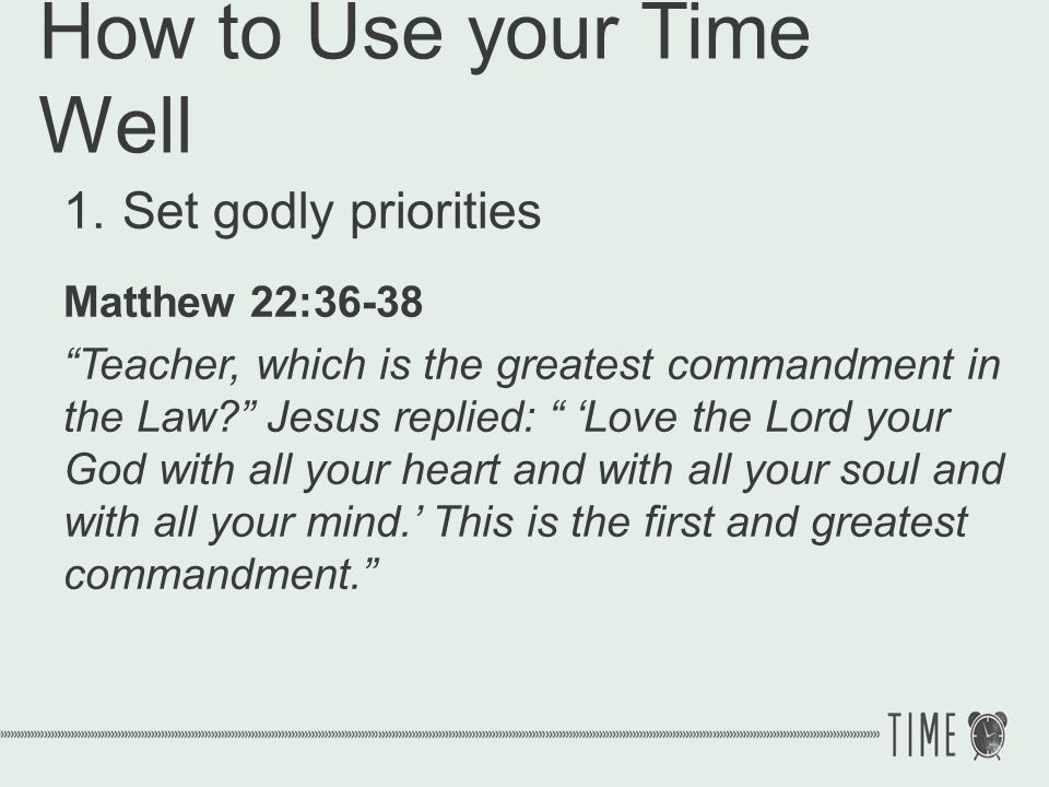 How to Use your Time Well 1.Set godly priorities Matthew 22:36-38 Teacher, which is the greatest commandment in the Law? Jesus replied: Love the Lord