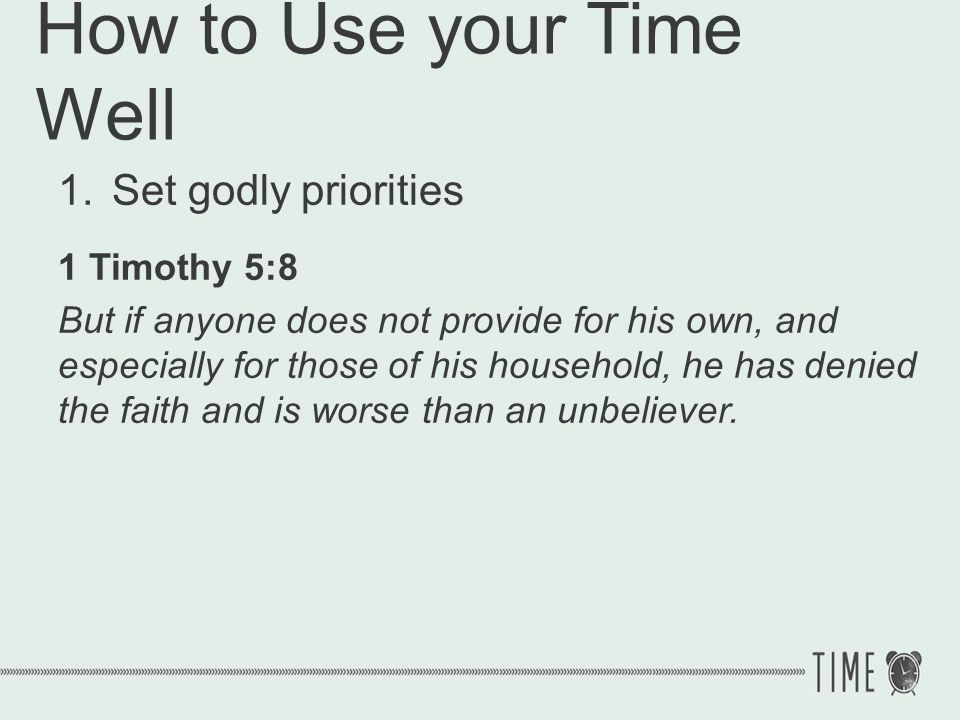 How to Use your Time Well 1.Set godly priorities 1 Timothy 5:8 But if anyone does not provide for his own, and especially for those of his household,
