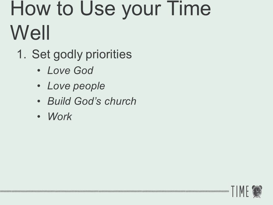 How to Use your Time Well 1.Set godly priorities Love God Love people Build Gods church Work