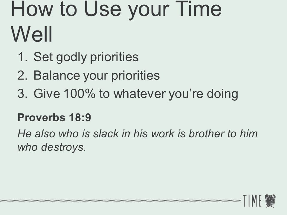How to Use your Time Well 1.Set godly priorities 2.Balance your priorities 3.Give 100% to whatever youre doing Proverbs 18:9 He also who is slack in h
