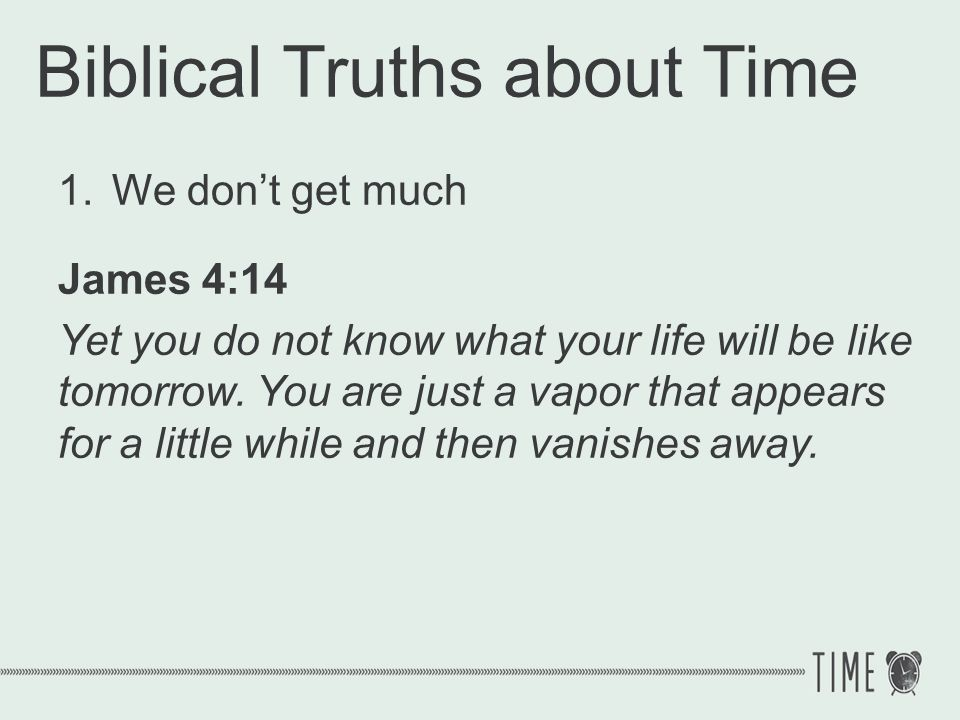 Biblical Truths about Time 1.We dont get much James 4:14 Yet you do not know what your life will be like tomorrow. You are just a vapor that appears f