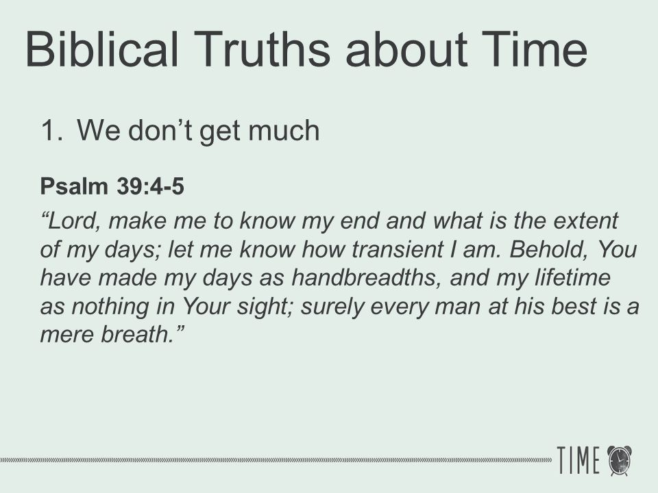 Biblical Truths about Time 1.We dont get much Psalm 39:4-5 Lord, make me to know my end and what is the extent of my days; let me know how transient I