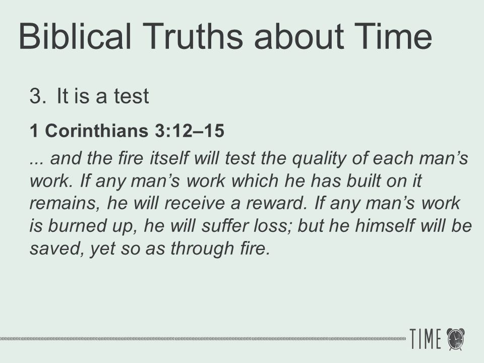 Biblical Truths about Time 3.It is a test 1 Corinthians 3:12–15... and the fire itself will test the quality of each mans work. If any mans work which
