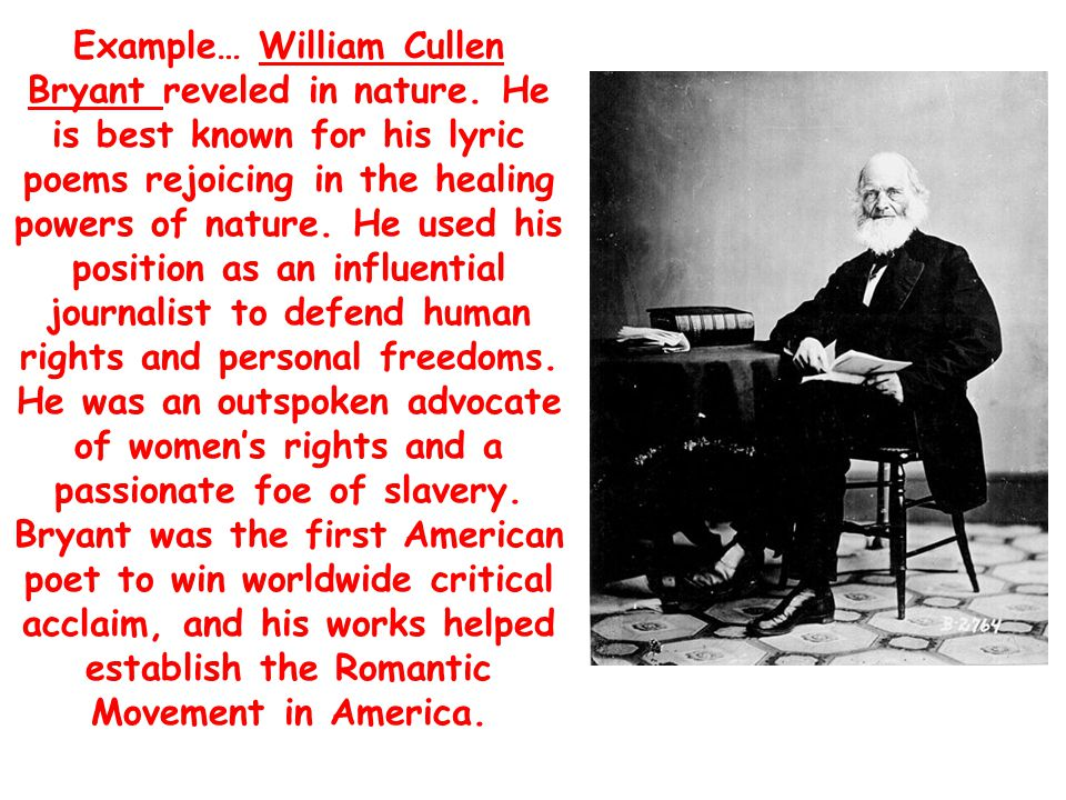 Example… William Cullen Bryant reveled in nature. He is best known for his lyric poems rejoicing in the healing powers of nature. He used his position