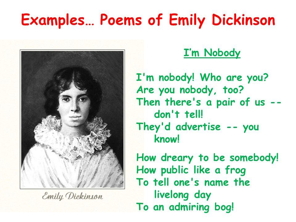 Examples… Poems of Emily Dickinson Im Nobody I'm nobody! Who are you? Are you nobody, too? Then there's a pair of us -- don't tell! They'd advertise -