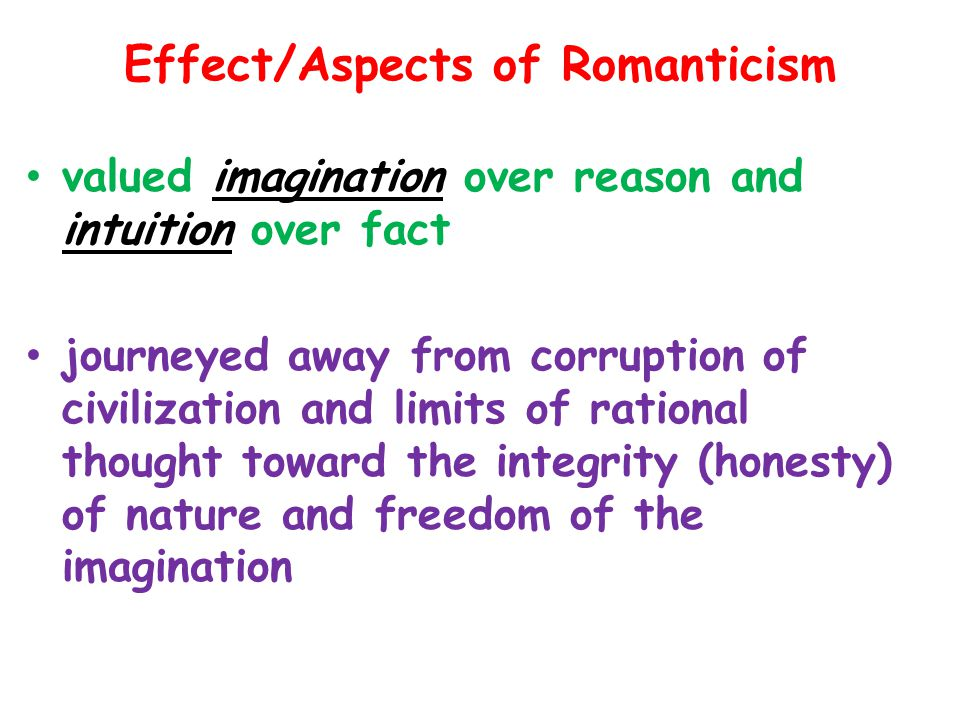 Effect/Aspects of Romanticism valued imagination over reason and intuition over fact journeyed away from corruption of civilization and limits of rational thought toward the integrity (honesty) of nature and freedom of the imagination