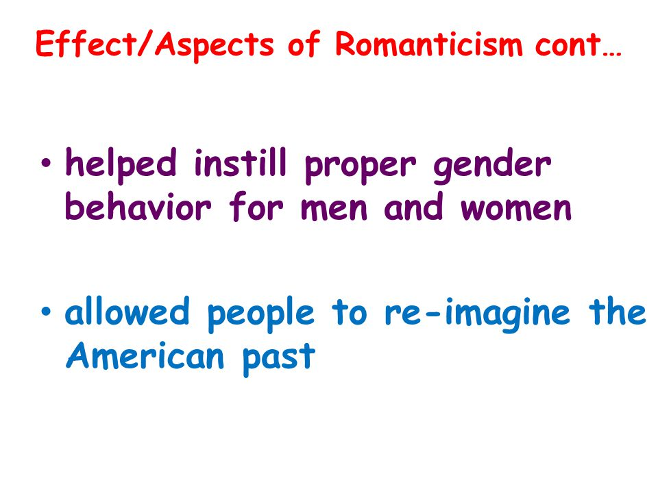 helped instill proper gender behavior for men and women allowed people to re-imagine the American past Effect/Aspects of Romanticism cont…