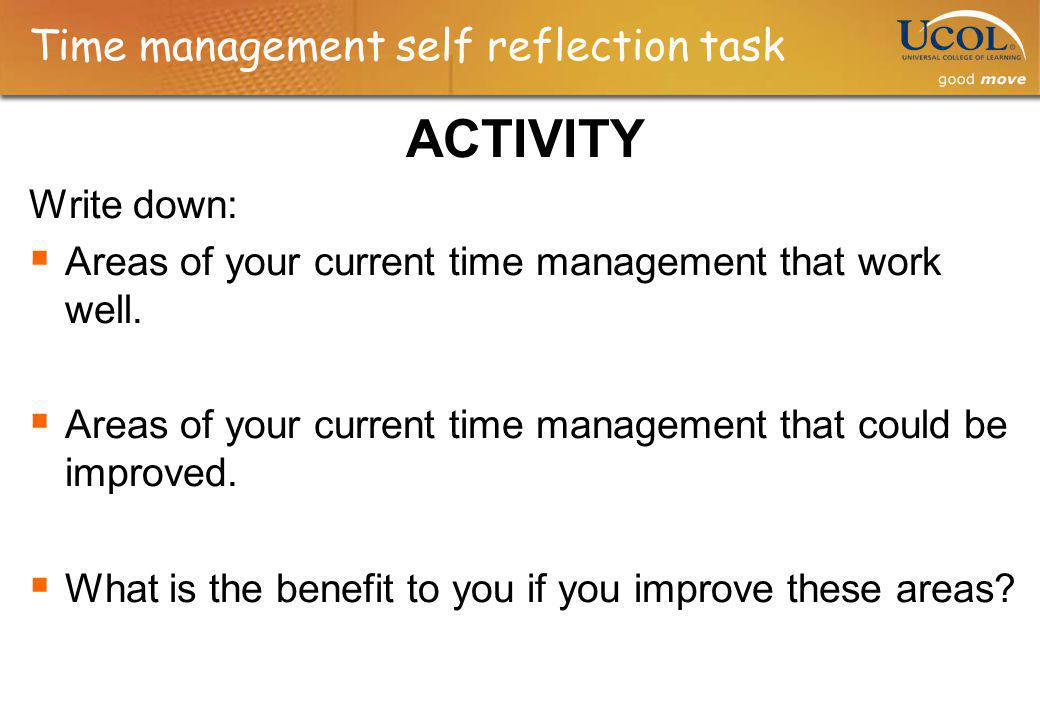 Time management self reflection task ACTIVITY Write down: Areas of your current time management that work well. Areas of your current time management
