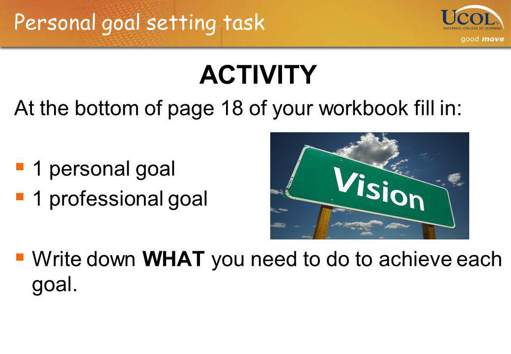 Personal goal setting task ACTIVITY At the bottom of page 18 of your workbook fill in: 1 personal goal 1 professional goal Write down WHAT you need to