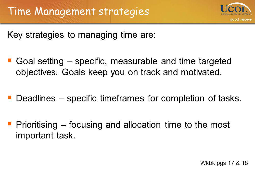 Time Management strategies Key strategies to managing time are: Goal setting – specific, measurable and time targeted objectives. Goals keep you on tr