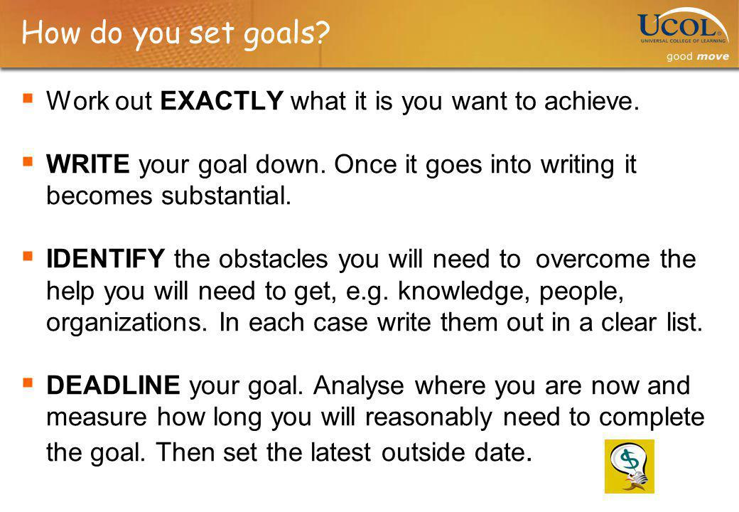 How do you set goals? Work out EXACTLY what it is you want to achieve. WRITE your goal down. Once it goes into writing it becomes substantial. IDENTIF