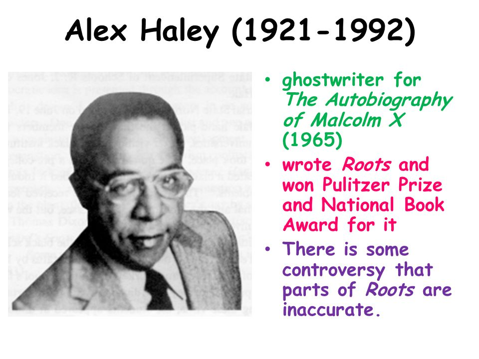 Alex Haley (1921-1992) ghostwriter for The Autobiography of Malcolm X (1965) wrote Roots and won Pulitzer Prize and National Book Award for it There i