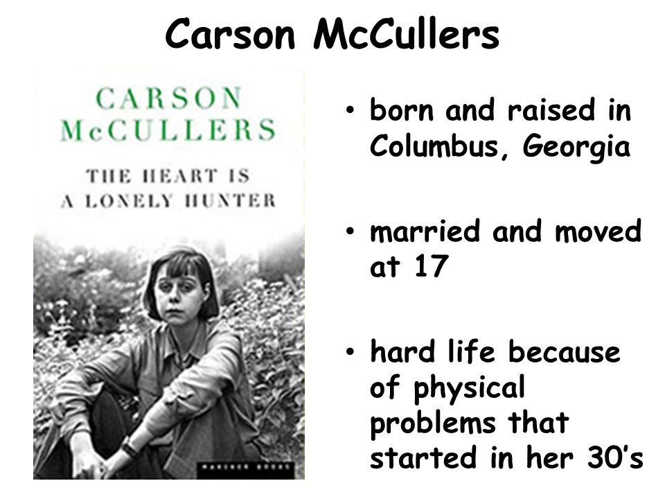 Carson McCullers born and raised in Columbus, Georgia married and moved at 17 hard life because of physical problems that started in her 30s