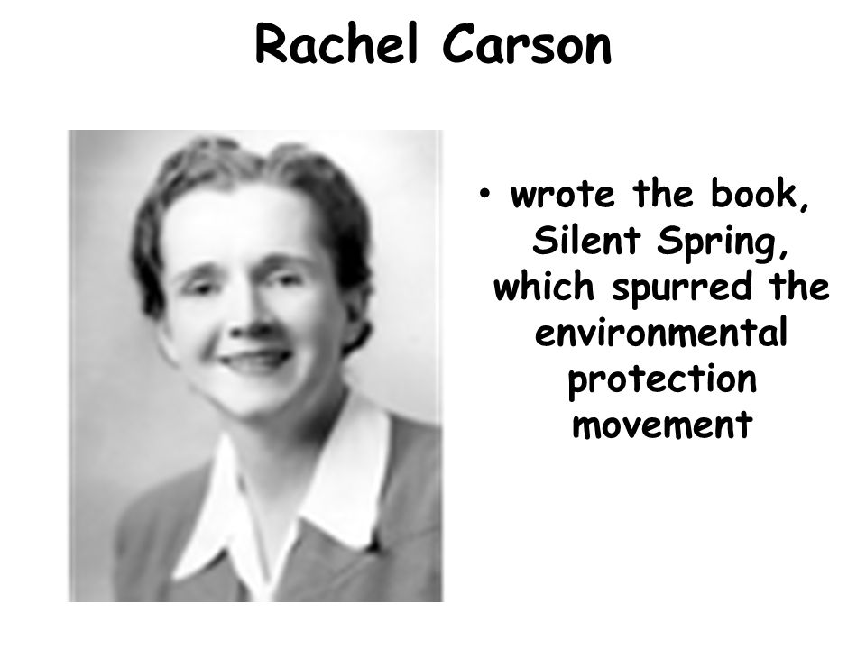 Rachel Carson wrote the book, Silent Spring, which spurred the environmental protection movement