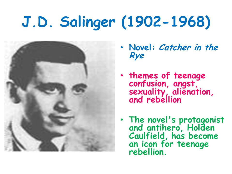 J.D. Salinger (1902-1968) Novel: Catcher in the Rye themes of teenage confusion, angst, sexuality, alienation, and rebellion The novel's protagonist a