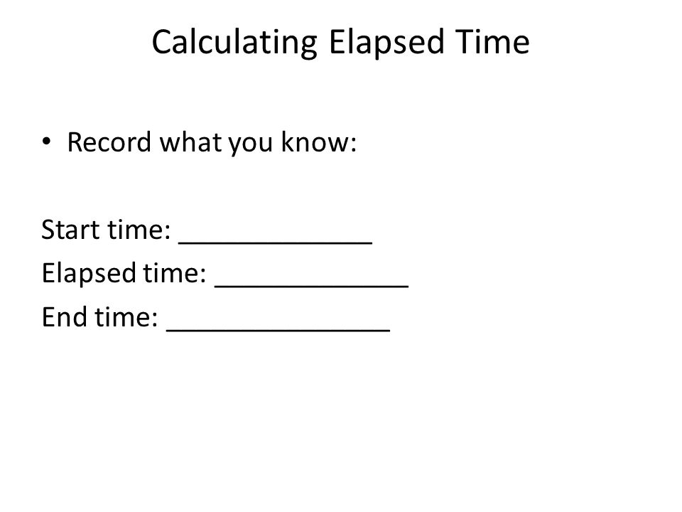 Calculating Elapsed Time Record what you know: Start time: _____________ Elapsed time: _____________ End time: _______________