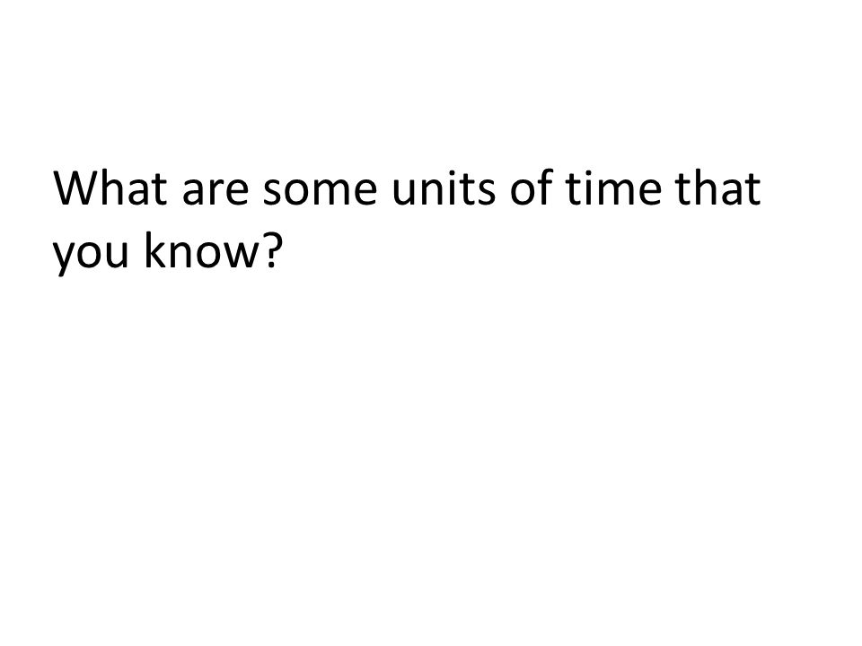 What are some units of time that you know?