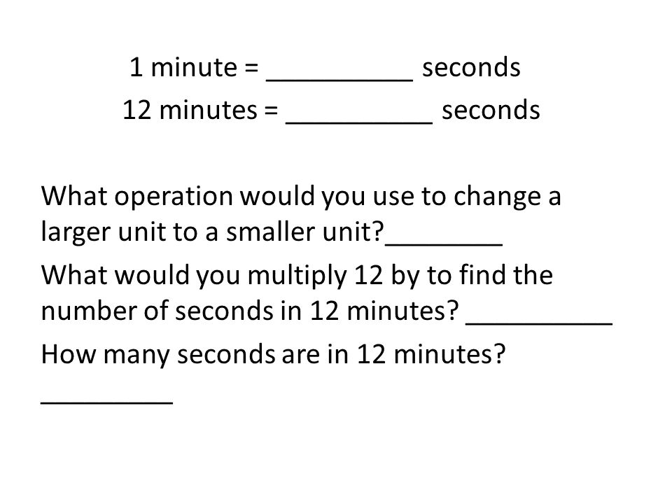 1 minute = __________ seconds 12 minutes = __________ seconds What operation would you use to change a larger unit to a smaller unit?________ What wou