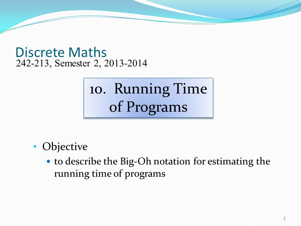 Discrete Maths Objective to describe the Big-Oh notation for estimating the running time of programs 242-213, Semester 2, 2013-2014 10. Running Time o