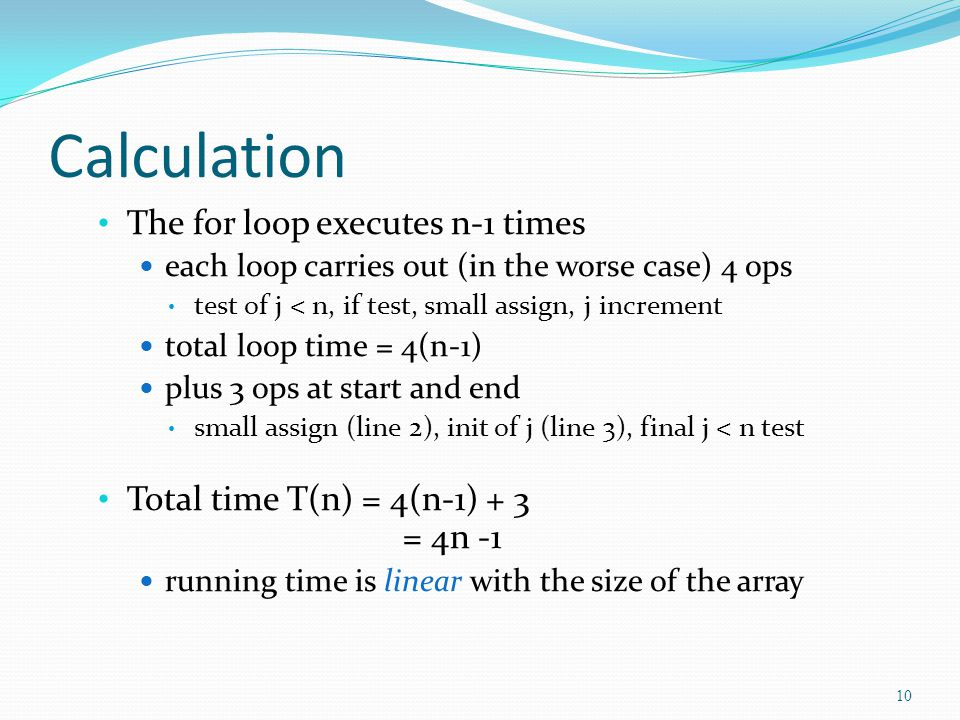 Calculation The for loop executes n-1 times each loop carries out (in the worse case) 4 ops test of j < n, if test, small assign, j increment total loop time = 4(n-1) plus 3 ops at start and end small assign (line 2), init of j (line 3), final j < n test Total time T(n) = 4(n-1) + 3 = 4n -1 running time is linear with the size of the array 10