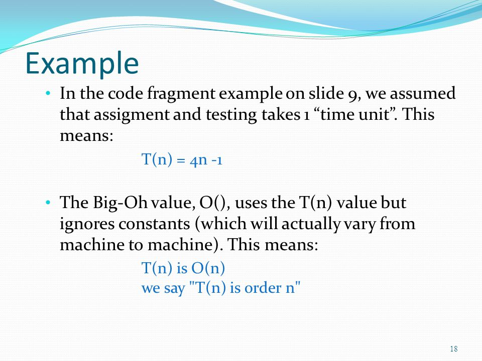 Example In the code fragment example on slide 9, we assumed that assigment and testing takes 1 time unit. This means: T(n) = 4n -1 The Big-Oh value, O