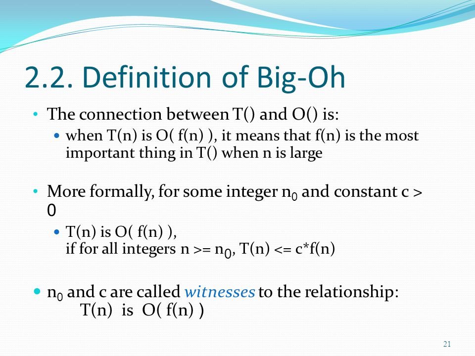 2.2. Definition of Big-Oh The connection between T() and O() is: when T(n) is O( f(n) ), it means that f(n) is the most important thing in T() when n
