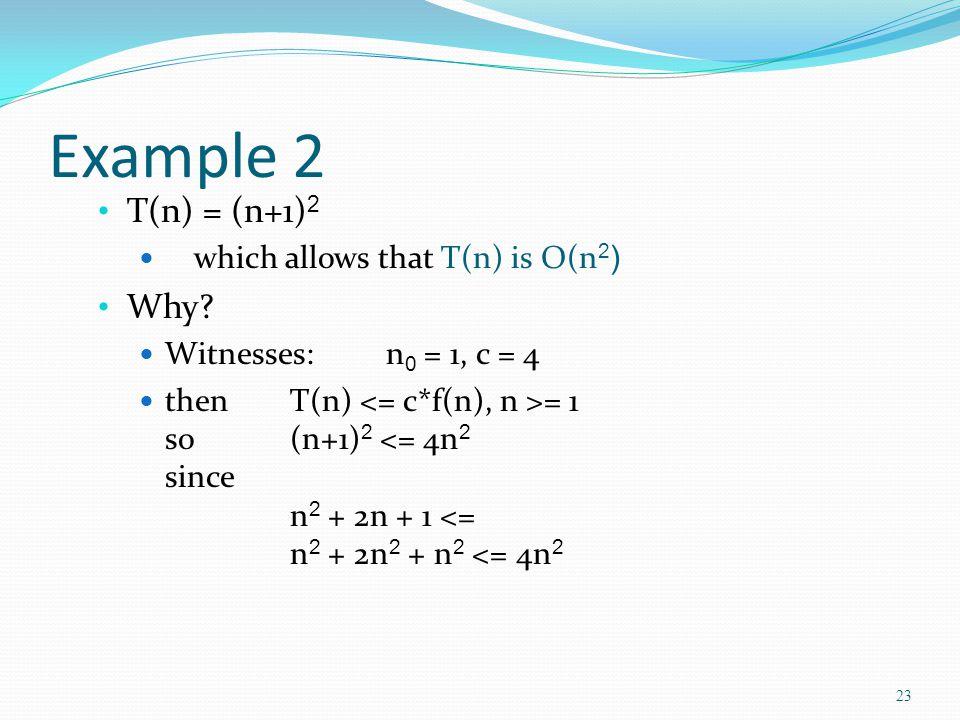 Example 2 T(n) = (n+1) 2 which allows that T(n) is O(n 2 ) Why.