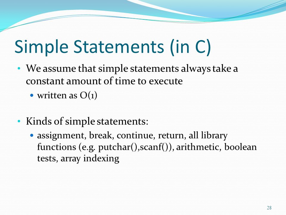 Simple Statements (in C) We assume that simple statements always take a constant amount of time to execute written as O(1) Kinds of simple statements: