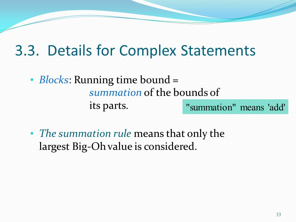 3.3. Details for Complex Statements Blocks: Running time bound = summation of the bounds of its parts. The summation rule means that only the largest