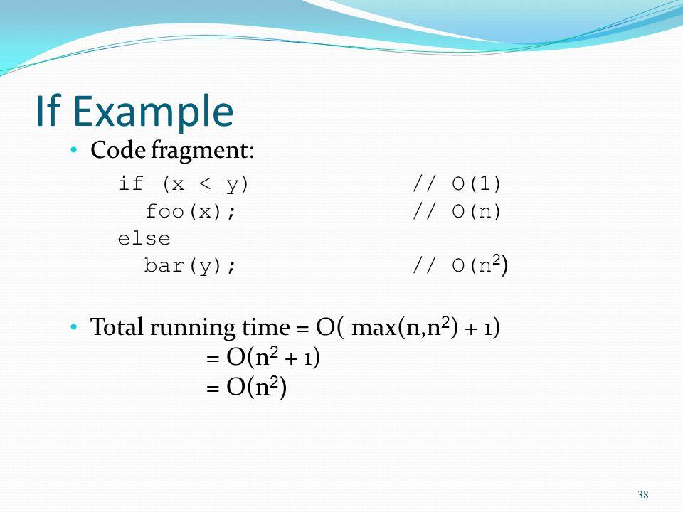 If Example Code fragment: if (x < y)// O(1) foo(x);// O(n) else bar(y);// O(n 2 ) Total running time = O( max(n,n 2 ) + 1) = O(n 2 + 1) = O(n 2 ) 38