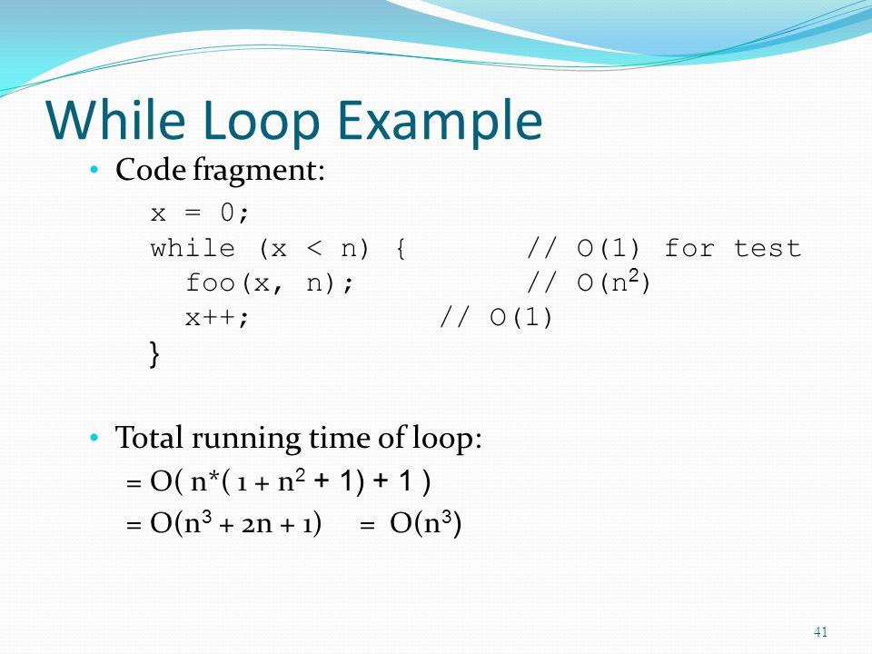 While Loop Example Code fragment: x = 0; while (x < n) {// O(1) for test foo(x, n);// O(n 2 ) x++;// O(1) } Total running time of loop: = O( n*( 1 + n 2 + 1) + 1 ) = O(n 3 + 2n + 1) = O(n 3 ) 41