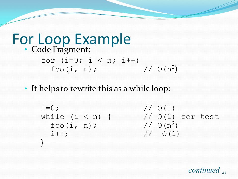 For Loop Example Code Fragment: for (i=0; i < n; i++) foo(i, n);// O(n 2 ) It helps to rewrite this as a while loop: i=0;// O(1) while (i < n) {// O(1