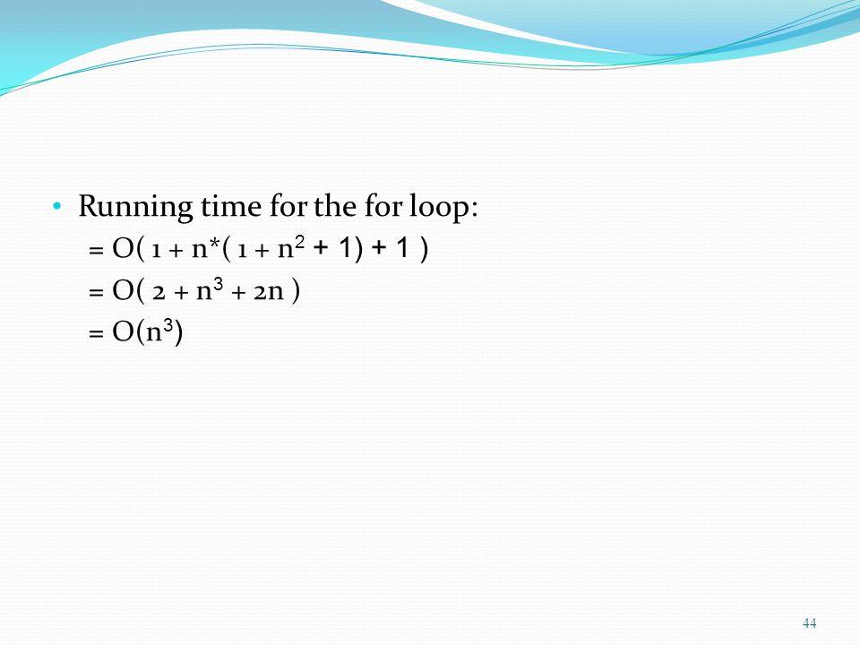 Running time for the for loop: = O( 1 + n*( 1 + n 2 + 1) + 1 ) = O( 2 + n 3 + 2n ) = O(n 3 ) 44