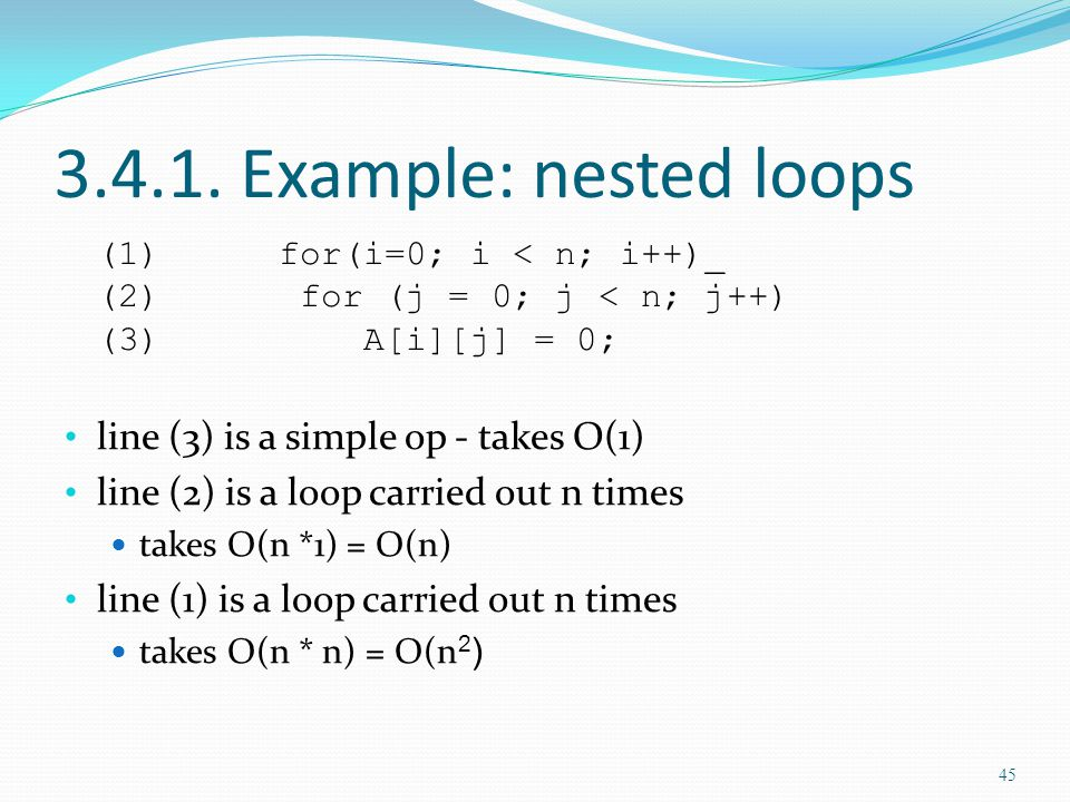 3.4.1. Example: nested loops (1)for(i=0; i < n; i++)_ (2) for (j = 0; j < n; j++) (3) A[i][j] = 0; line (3) is a simple op - takes O(1) line (2) is a