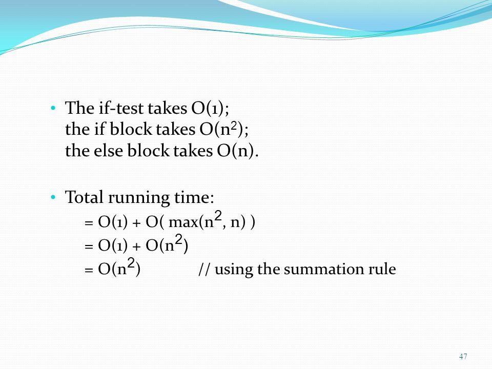 The if-test takes O(1); the if block takes O(n 2 ); the else block takes O(n). Total running time: = O(1) + O( max(n 2, n) ) = O(1) + O(n 2 ) = O(n 2