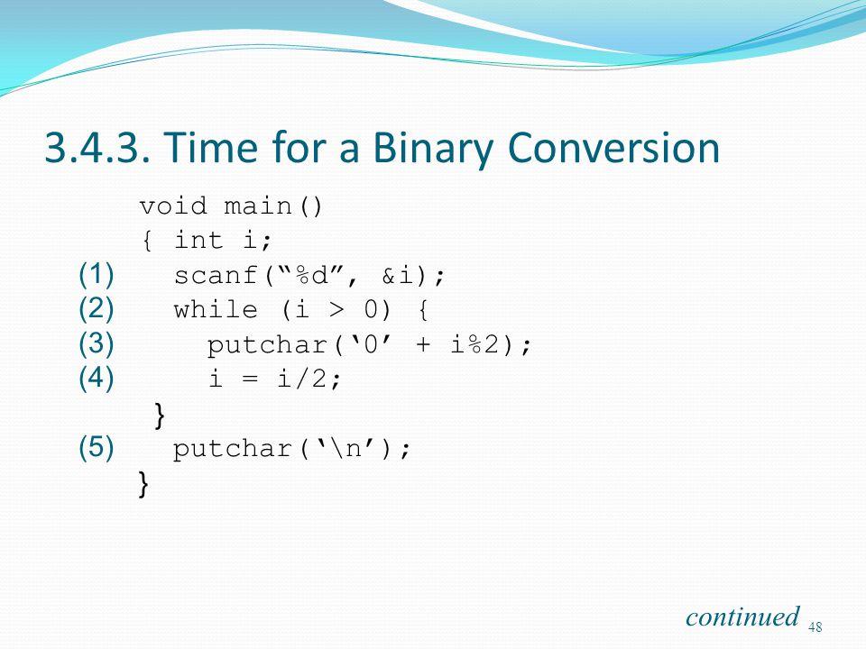 3.4.3. Time for a Binary Conversion void main() { int i; (1) scanf(%d, &i); (2) while (i > 0) { (3) putchar(0 + i%2); (4) i = i/2; } (5) putchar(\n);