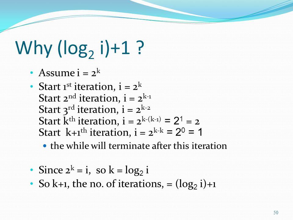 Why (log 2 i)+1 ? Assume i = 2 k Start 1 st iteration, i = 2 k Start 2 nd iteration, i = 2 k-1 Start 3 rd iteration, i = 2 k-2 Start k th iteration, i