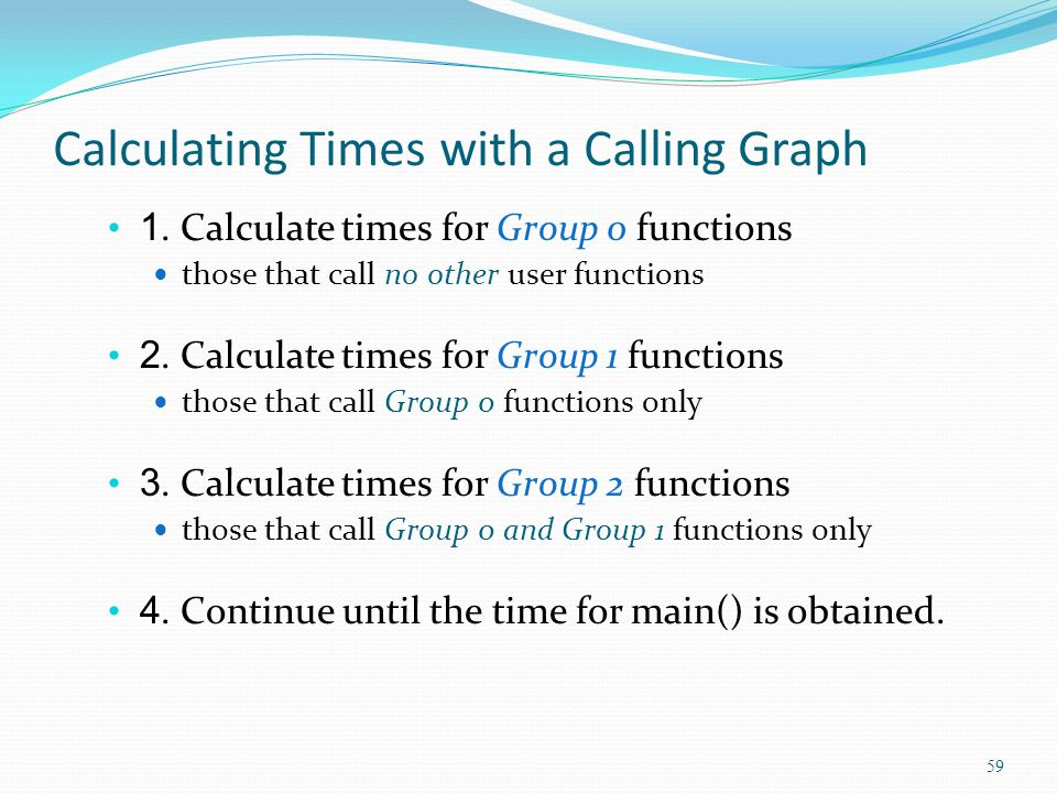 Calculating Times with a Calling Graph 1. Calculate times for Group 0 functions those that call no other user functions 2. Calculate times for Group 1
