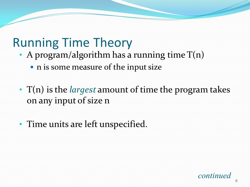 Running Time Theory A program/algorithm has a running time T(n) n is some measure of the input size T(n) is the largest amount of time the program takes on any input of size n Time units are left unspecified.