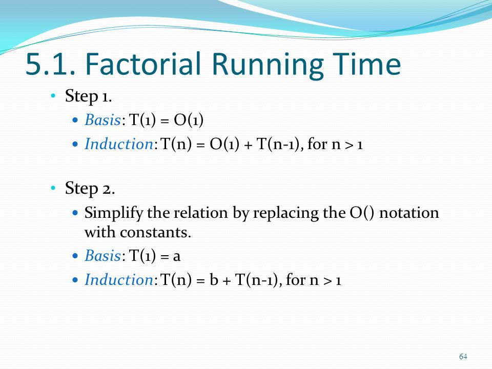 5.1. Factorial Running Time Step 1. Basis: T(1) = O(1) Induction: T(n) = O(1) + T(n-1), for n > 1 Step 2. Simplify the relation by replacing the O() n
