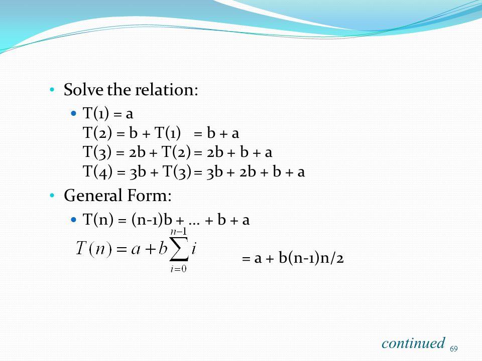 Solve the relation: T(1) = a T(2) = b + T(1)= b + a T(3) = 2b + T(2)= 2b + b + a T(4) = 3b + T(3)= 3b + 2b + b + a General Form: T(n) = (n-1)b +... +