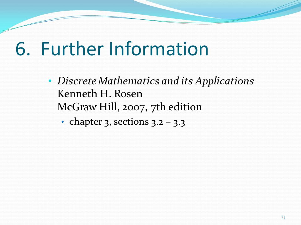 6. Further Information Discrete Mathematics and its Applications Kenneth H. Rosen McGraw Hill, 2007, 7th edition chapter 3, sections 3.2 – 3.3 71