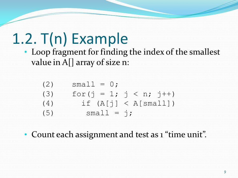 1.2. T(n) Example Loop fragment for finding the index of the smallest value in A[] array of size n: (2)small = 0; (3)for(j = 1; j < n; j++) (4) if (A[