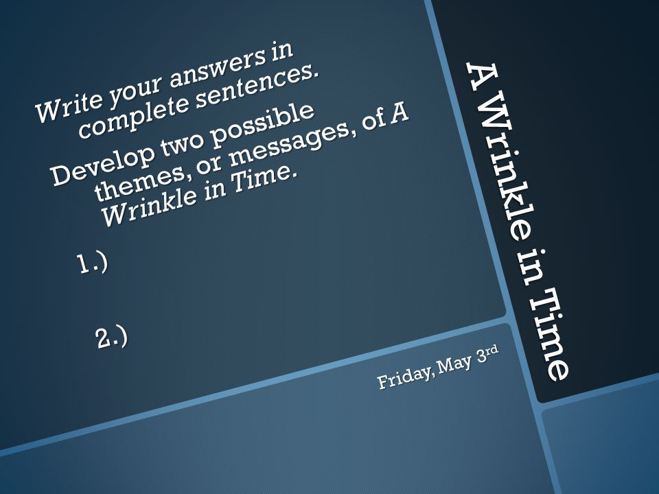 A Wrinkle in Time Write your answers in complete sentences. Develop two possible themes, or messages, of A Wrinkle in Time. 1.)2.) Friday, May 3 rd