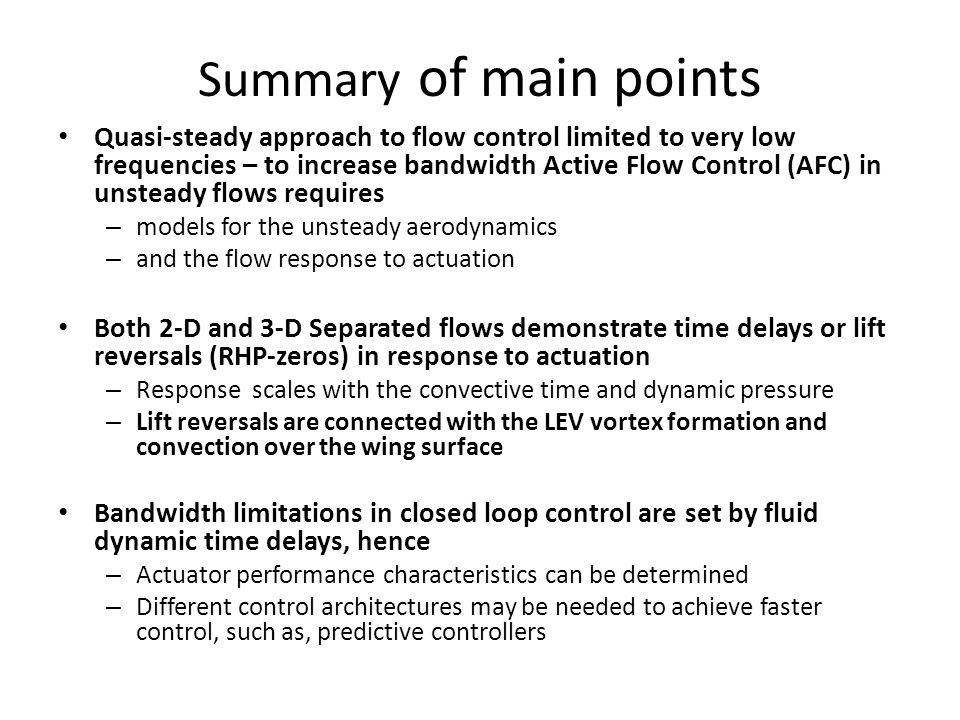 Summary of main points Quasi-steady approach to flow control limited to very low frequencies – to increase bandwidth Active Flow Control (AFC) in unsteady flows requires – models for the unsteady aerodynamics – and the flow response to actuation Both 2-D and 3-D Separated flows demonstrate time delays or lift reversals (RHP-zeros) in response to actuation – Response scales with the convective time and dynamic pressure – Lift reversals are connected with the LEV vortex formation and convection over the wing surface Bandwidth limitations in closed loop control are set by fluid dynamic time delays, hence – Actuator performance characteristics can be determined – Different control architectures may be needed to achieve faster control, such as, predictive controllers