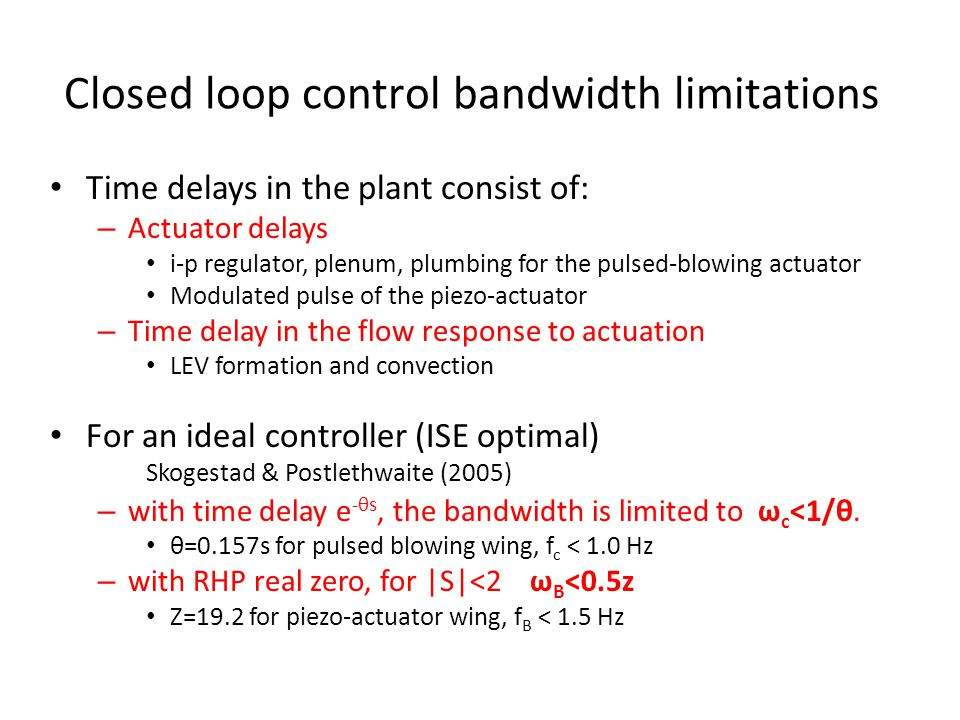 Closed loop control bandwidth limitations Time delays in the plant consist of: – Actuator delays i-p regulator, plenum, plumbing for the pulsed-blowing actuator Modulated pulse of the piezo-actuator – Time delay in the flow response to actuation LEV formation and convection For an ideal controller (ISE optimal) Skogestad & Postlethwaite (2005) – with time delay e -θs, the bandwidth is limited to ω c <1/θ.